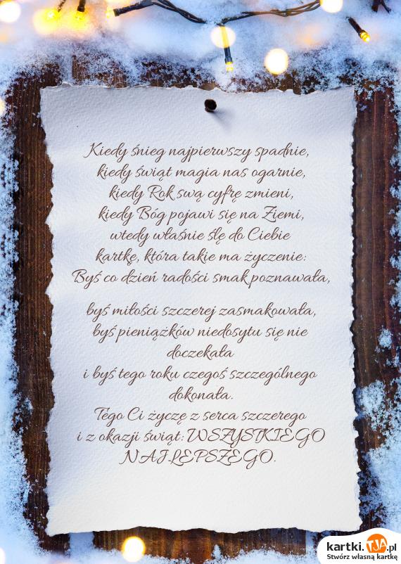 Kiedy śnieg najpierwszy spadnie,<br>kiedy <a href=http://zyczenia.tja.pl/swiateczne title=świąt>świąt</a> magia nas ogarnie,  <br>kiedy Rok swą cyfrę zmieni, <br>kiedy Bóg pojawi się na Ziemi, <br>wtedy właśnie ślę do Ciebie <br>kartkę, która takie ma życzenie: <br>Byś co dzień radości smak poznawała, <br>byś miłości szczerej zasmakowała, <br>byś pieniążków niedosytu się nie doczekała <br>i byś tego roku czegoś szczególnego dokonała. <br>Tego Ci życzę z serca szczerego <br>i z okazji świąt: WSZYSTKIEGO NAJLEPSZEGO.