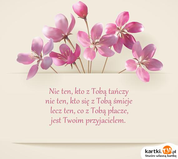 Nie ten, kto z Tobą tańczy<br>nie ten, kto się z Tobą śmieje<br>lecz ten, co z Tobą płacze,<br>jest Twoim <a href=http://zyczenia.tja.pl/dla-przyjaciela title=przyjacielem>przyjacielem</a>.