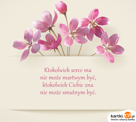 Ktokolwiek <a href=http://zyczenia.tja.pl/milosne title=serce>serce</a> ma<br>nie może martwym być,<br>ktokolwiek Ciebie zna<br>nie może smutnym być.
