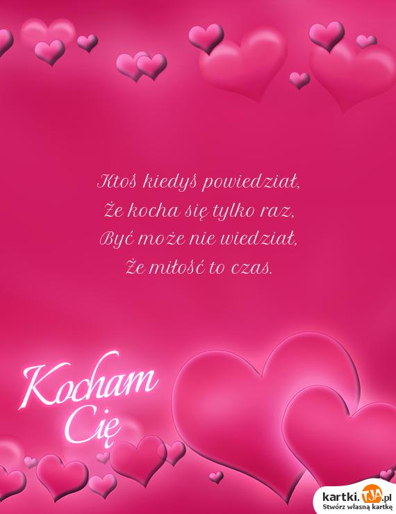Ktoś kiedyś powiedział,<br>Że kocha się tylko raz,<br>Być może nie wiedział,<br>Że <a href=http://zyczenia.tja.pl/dla-zakochanych title=miłość>miłość</a> to czas.