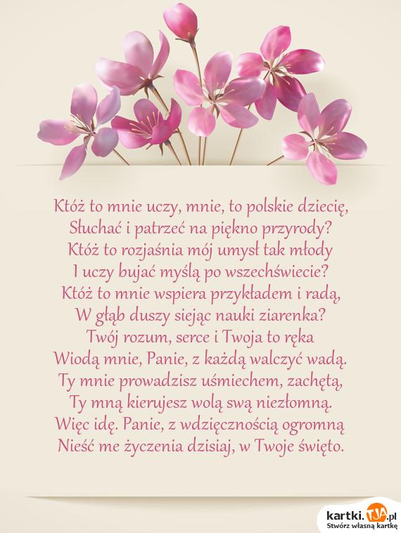 Któż to mnie uczy, mnie, to polskie dziecię,<br>Słuchać i patrzeć na piękno przyrody?<br>Któż to rozjaśnia mój umysł tak młody<br>I uczy bujać myślą po wszechświecie?<br>Któż to mnie wspiera przykładem i radą,<br>W głąb duszy siejąc nauki ziarenka?<br>Twój rozum, <a href=http://zyczenia.tja.pl/milosne title=serce>serce</a> i Twoja to ręka<br>Wiodą mnie, Panie, z każdą walczyć wadą.<br>Ty mnie prowadzisz uśmiechem, zachętą,<br>Ty mną kierujesz wolą swą niezłomną.<br>Więc idę. Panie, z wdzięcznością ogromną<br>Nieść me życzenia dzisiaj, w Twoje święto.