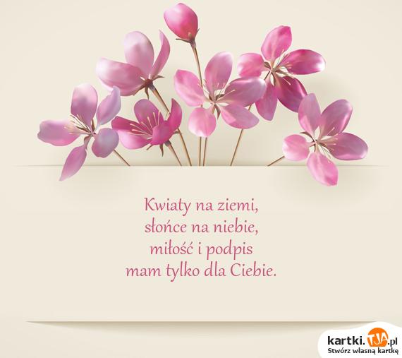 Kwiaty na ziemi,<br>słońce na niebie,<br><a href=http://zyczenia.tja.pl/dla-zakochanych title=miłość>miłość</a> i podpis<br>mam tylko dla Ciebie.