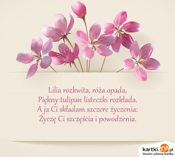 Lilia rozkwita, róża opada,<br>Piękny tulipan listeczki rozkłada.<br>A ja Ci składam szczere życzenia:<br>Życzę Ci szczęścia i powodzenia.