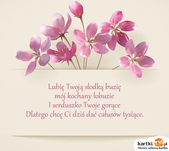 Lubię Twoją słodką buzię<br>mój <a href=http://zyczenia.tja.pl/milosne title=kochany>kochany</a> łobuzie<br>I serduszko Twoje gorące<br>Dlatego chcę Ci dziś dać całusów tysiące.