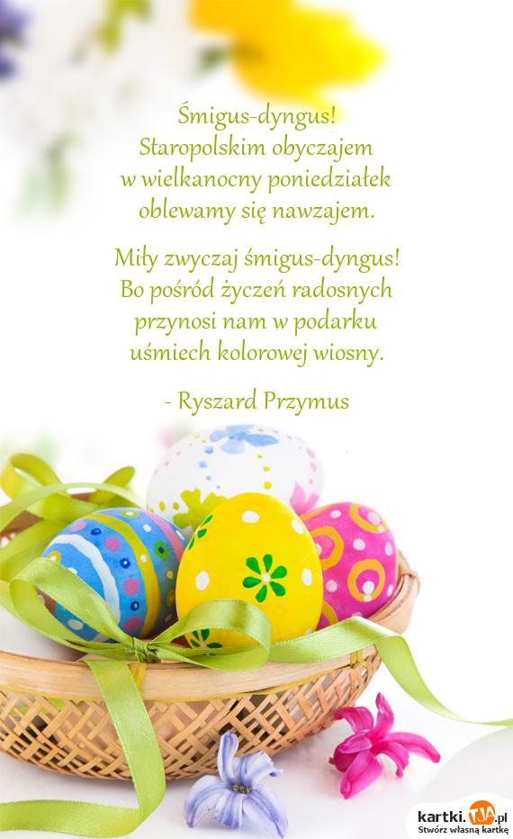 Śmigus-dyngus!<br>Staropolskim obyczajem<br>w wielkanocny poniedziałek<br>oblewamy się nawzajem.<br><br>Miły zwyczaj śmigus-dyngus!<br>Bo pośród życzeń radosnych<br>przynosi nam w podarku<br><a href=http://zyczenia.tja.pl/smieszne title=uśmiech>uśmiech</a> kolorowej wiosny.<br><br>- Ryszard Przymus
