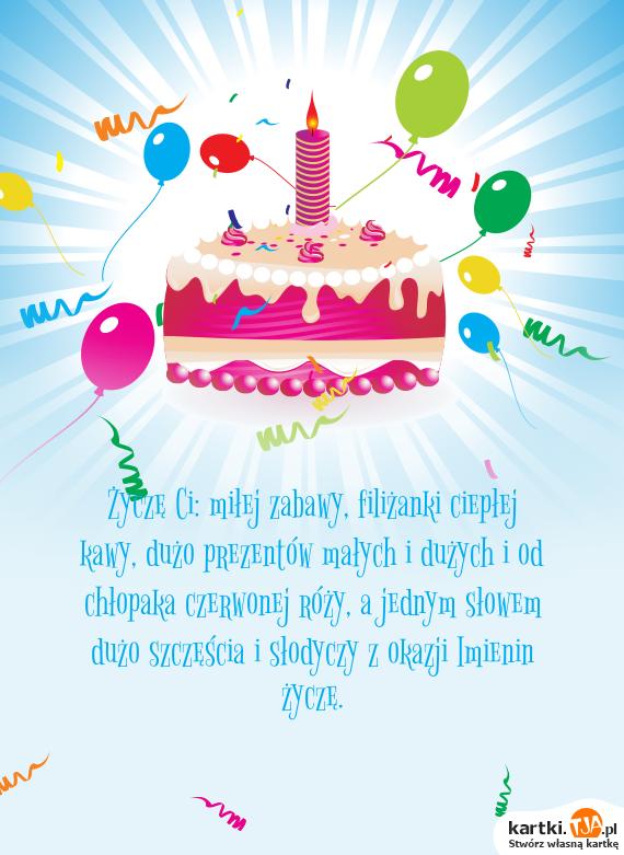 Życzę Ci: miłej zabawy, filiżanki ciepłej kawy, dużo prezentów małych i dużych i od chłopaka czerwonej róży, a jednym słowem dużo szczęścia i słodyczy z okazji <a href=http://zyczenia.tja.pl/imieninowe title=Imienin>Imienin</a> życzę.