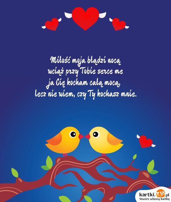 <a href=http://zyczenia.tja.pl/dla-zakochanych title=Miłość>Miłość</a> moja błądzi nocą<br>wciąż przy Tobie serce me<br>ja Cię kocham całą mocą,<br>lecz nie wiem, czy Ty kochasz mnie.