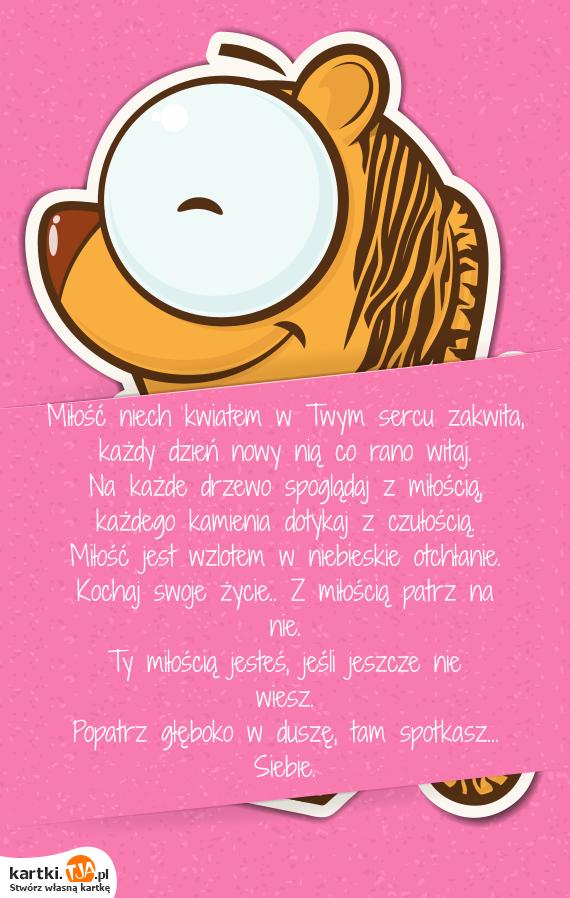 <a href=http://zyczenia.tja.pl/dla-zakochanych title=Miłość>Miłość</a> niech kwiatem w Twym sercu zakwita,<br>każdy dzień nowy nią co rano witaj.<br>Na każde drzewo spoglądaj z miłością,<br>każdego kamienia dotykaj z czułością.<br>Miłość jest wzlotem w niebieskie otchłanie.<br>Kochaj swoje życie.. Z miłością patrz na nie. <br>Ty miłością jesteś, jeśli jeszcze nie wiesz.<br>Popatrz głęboko w duszę, tam spotkasz... Siebie.