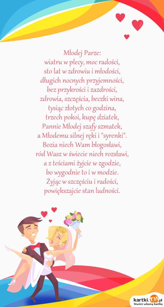 """Młodej Parze:<br>wiatru w plecy, moc radości,<br>sto lat w zdrowiu i młodości,<br>długich nocnych przyjemności,<br>bez przykrości i zazdrości,<br><a href=http://zyczenia.tja.pl/urodzinowe title=zdrowia>zdrowia</a>, szczęścia, beczki wina,<br>tysiąc złotych co godzina,<br>trzech pokoi, kupę dziatek,<br>Pannie Młodej szafy szmatek,<br>a Młodemu silnej ręki i """"syrenki"""".<br>Bozia niech Wam błogosławi,<br>ród Wasz w świecie niech rozsławi,<br>a z teściami żyjcie w zgodzie,<br>bo wygodnie to i w modzie.<br>Żyjąc w szczęściu i radości,<br>powiększajcie stan ludności."""