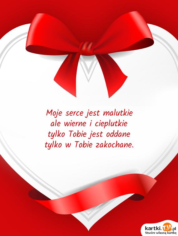 Moje <a href=http://zyczenia.tja.pl/milosne title=serce>serce</a> jest malutkie<br>ale wierne i cieplutkie<br>tylko Tobie jest oddane<br>tylko w Tobie zakochane.
