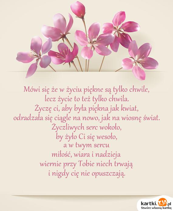 Mówi się że w życiu piękne są tylko chwile,<br>lecz życie to też tylko chwila.<br>Życzę ci, aby była piękna jak kwiat,<br>odradzała się ciągle na nowo, jak na wiosnę świat.<br>Życzliwych serc wokoło,<br>by żyło Ci się wesoło,<br>a w twym sercu<br><a href=http://zyczenia.tja.pl/dla-zakochanych title=miłość>miłość</a>, wiara i nadzieja<br>wiernie przy Tobie niech trwają<br>i nigdy cię nie opuszczają.