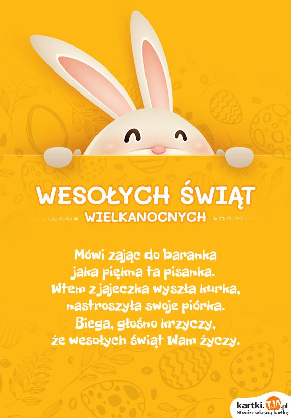 Mówi zając do baranka<br>jaka piękna ta pisanka.<br>Wtem z jajeczka wyszła kurka,<br>nastroszyła swoje piórka.<br>Biega, głośno krzyczy,<br>że wesołych <a href=http://zyczenia.tja.pl/swiateczne title=świąt>świąt</a> Wam życzy.