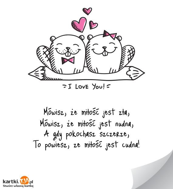Mówisz, że <a href=http://zyczenia.tja.pl/dla-zakochanych title=miłość>miłość</a> jest zła,<br>Mówisz, że miłość jest nudna,<br>A gdy pokochasz szczerze,<br>To powiesz, ze miłość jest cudna!