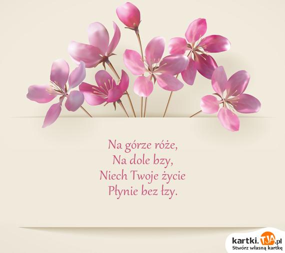 Na górze róże,<br>Na dole bzy,<br>Niech Twoje życie<br>Płynie bez łzy.