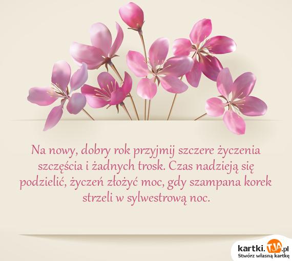 Na nowy, dobry rok przyjmij szczere <a href=http://zyczenia.tja.pl/urodzinowe title=życzenia>życzenia</a> szczęścia i żadnych trosk. Czas nadzieją się podzielić, życzeń złożyć moc, gdy szampana korek strzeli w sylwestrową noc.