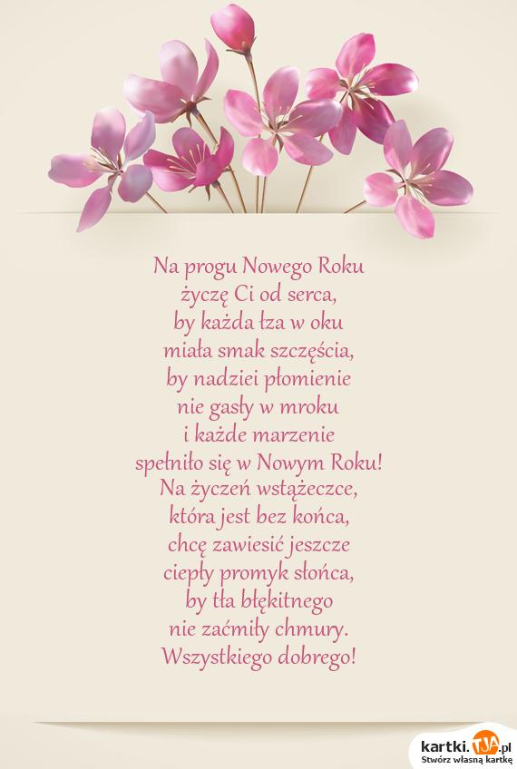 Na progu <a href=http://zyczenia.tja.pl/noworoczne title=Nowego Roku>Nowego Roku</a><br>życzę Ci od serca,<br>by każda łza w oku<br>miała smak szczęścia,<br>by nadziei płomienie<br>nie gasły w mroku<br>i każde marzenie<br>spełniło się w Nowym Roku!<br>Na życzeń wstążeczce,<br>która jest bez końca,<br>chcę zawiesić jeszcze<br>ciepły promyk słońca,<br>by tła błękitnego<br>nie zaćmiły chmury.<br>Wszystkiego dobrego!