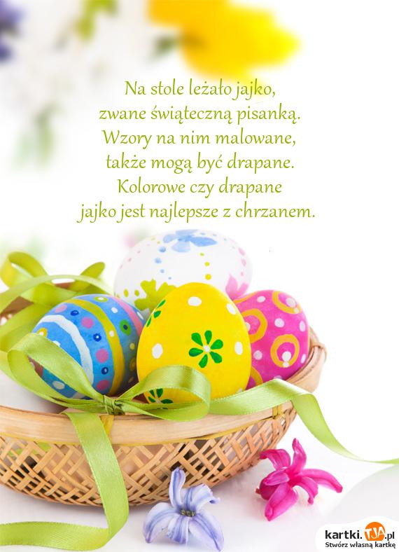 Na stole leżało jajko,<br>zwane świąteczną pisanką.<br>Wzory na nim malowane,<br>także mogą być drapane.<br>Kolorowe czy drapane<br>jajko jest najlepsze z chrzanem.