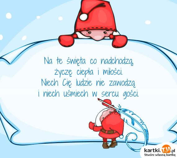 Na te <a href=http://zyczenia.tja.pl/swiateczne title=święta>święta</a> co nadchodzą,<br>życzę ciepła i miłości.<br>Niech Cię ludzie nie zawodzą<br>i niech uśmiech w sercu gości.