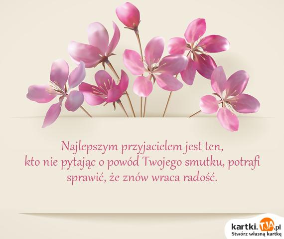 Najlepszym <a href=http://zyczenia.tja.pl/dla-przyjaciela title=przyjacielem>przyjacielem</a> jest ten,<br>kto nie pytając o powód Twojego smutku, potrafi sprawić, że znów wraca radość.