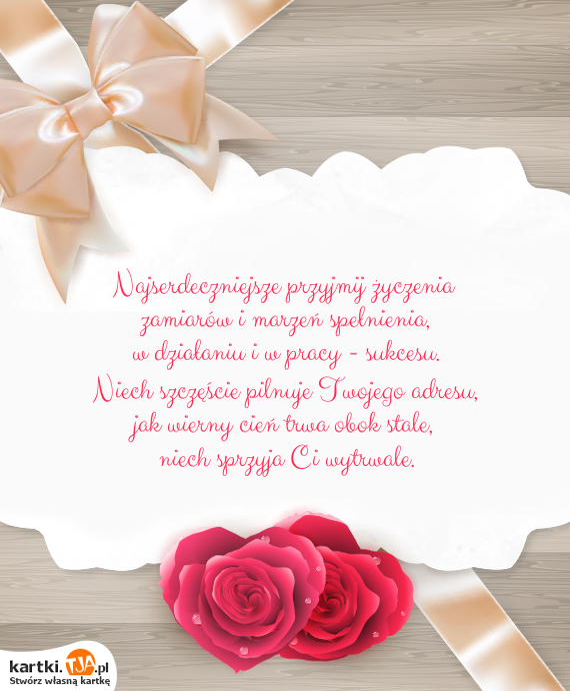 Najserdeczniejsze przyjmij <a href=http://zyczenia.tja.pl/urodzinowe title=życzenia>życzenia</a><br>zamiarów i marzeń spełnienia,<br>w działaniu i w pracy - sukcesu.<br>Niech szczęście pilnuje Twojego adresu,<br>jak wierny cień trwa obok stale,<br>niech sprzyja Ci wytrwale.