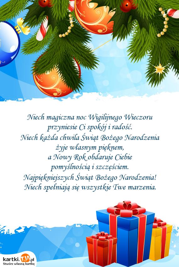 Niech magiczna noc Wigilijnego Wieczoru<br>przyniesie Ci spokój i radość.<br>Niech każda chwila Świąt <a href=http://zyczenia.tja.pl/bozonarodzeniowe title=Bożego Narodzenia>Bożego Narodzenia</a><br>żyje własnym pięknem,<br>a Nowy Rok obdaruje Ciebie<br>pomyślnością i szczęściem.<br>Najpiękniejszych Świąt Bożego Narodzenia!<br>Niech spełniają się wszystkie Twe marzenia.