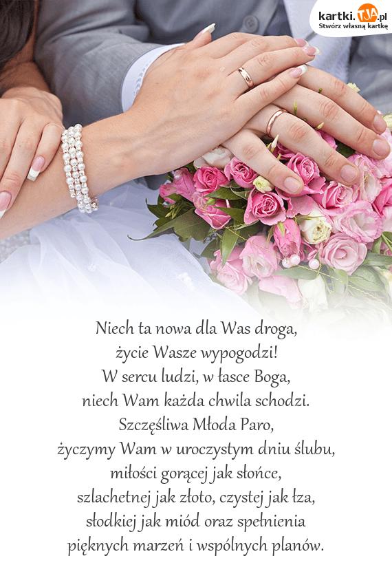 Niech ta nowa dla Was droga, <br>życie Wasze wypogodzi!<br>W sercu ludzi, w łasce Boga, <br>niech Wam każda chwila schodzi.<br>Szczęśliwa Młoda Paro,<br>życzymy Wam w uroczystym dniu ślubu,<br><a href=http://zyczenia.tja.pl/milosne title=miłości>miłości</a> gorącej jak słońce, <br>szlachetnej jak złoto, czystej jak łza,<br>słodkiej jak miód oraz spełnienia <br>pięknych marzeń i wspólnych planów.