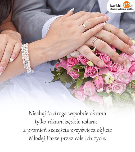 Niechaj ta droga wspólnie obrana<br>tylko różami będzie usłana -<br>a promień szczęścia przyświeca obficie <br><a href=http://zyczenia.tja.pl/slubne title=Młodej Parze>Młodej Parze</a> przez całe Ich życie.