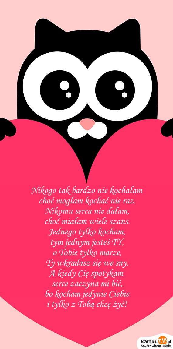 Nikogo tak bardzo nie kochałam<br>choć mogłam kochać nie raz.<br>Nikomu serca nie dałam,<br>choć miałam wiele szans.<br>Jednego tylko <a href=http://zyczenia.tja.pl/dla-zakochanych title=kocham>kocham</a>,<br>tym jednym jesteś TY,<br>o Tobie tylko marze,<br>Ty wkradasz się we sny.<br>A kiedy Cię spotykam<br>serce zaczyna mi bić,<br>bo kocham jedynie Ciebie<br>i tylko z Tobą chcę żyć!