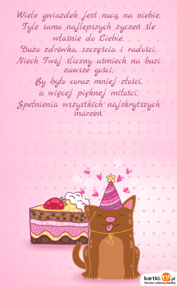 Wiele gwiazdek jest nocą na niebie,<br>Tyle samo najlepszych życzeń śle właśnie do Ciebie,<br>Dużo zdrówka, szczęścia i radości,<br>Niech Twój śliczny uśmiech na buzi zawsze gości,<br>By było coraz mniej złości,<br>a więcej pięknej <a href=http://zyczenia.tja.pl/milosne title=miłości>miłości</a>,<br>Spełnienia wszystkich najskrytszych marzeń.
