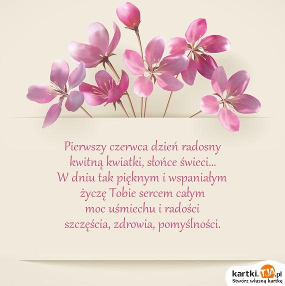 Pierwszy czerwca dzień radosny<br>kwitną kwiatki, słońce świeci...<br>W dniu tak pięknym i wspaniałym<br>życzę Tobie sercem całym<br>moc uśmiechu i radości<br>szczęścia, <a href=http://zyczenia.tja.pl/urodzinowe title=zdrowia>zdrowia</a>, pomyślności.