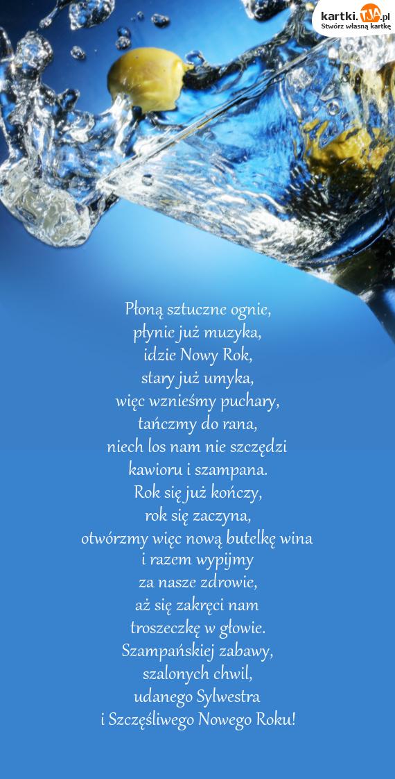 Płoną sztuczne ognie,<br>płynie już muzyka,<br>idzie Nowy Rok,<br>stary już umyka,<br>więc wznieśmy puchary,<br>tańczmy do rana,<br>niech los nam nie szczędzi<br>kawioru i szampana.<br>Rok się już kończy,<br>rok się zaczyna,<br>otwórzmy więc nową butelkę wina<br>i razem wypijmy<br>za nasze <a href=http://zyczenia.tja.pl/toasty title=zdrowie>zdrowie</a>,<br>aż się zakręci nam<br>troszeczkę w głowie.<br>Szampańskiej zabawy,<br>szalonych chwil,<br>udanego Sylwestra<br>i Szczęśliwego Nowego Roku!