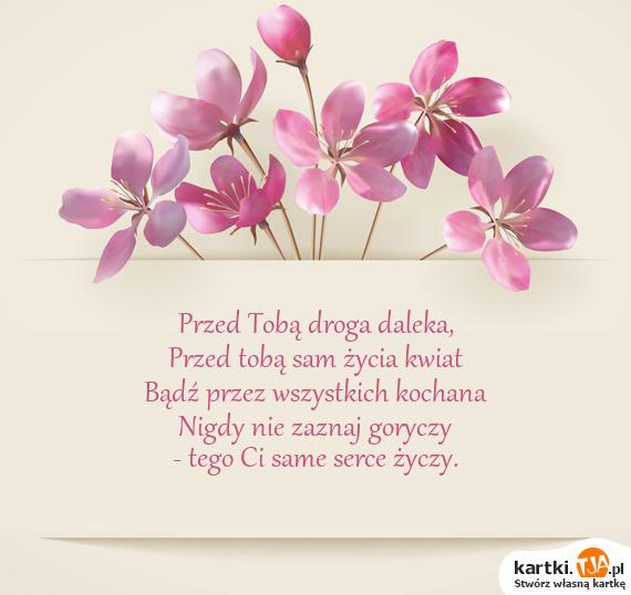 Przed Tobą droga daleka,<br>Przed tobą sam życia kwiat<br>Bądź przez wszystkich kochana<br>Nigdy nie zaznaj goryczy<br>- tego Ci same <a href=http://zyczenia.tja.pl/milosne title=serce>serce</a> życzy.