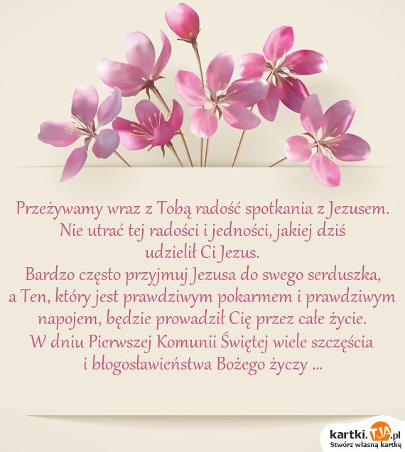 Przeżywamy wraz z Tobą radość spotkania z Jezusem.<br>Nie utrać tej radości i jedności, jakiej dziś udzielił Ci Jezus.<br>Bardzo często przyjmuj Jezusa do swego serduszka,<br>a Ten, który jest prawdziwym pokarmem i prawdziwym<br>napojem, będzie prowadził Cię przez całe życie.<br>W dniu Pierwszej Komunii Świętej wiele szczęścia<br>i błogosławieństwa Bożego życzy ...