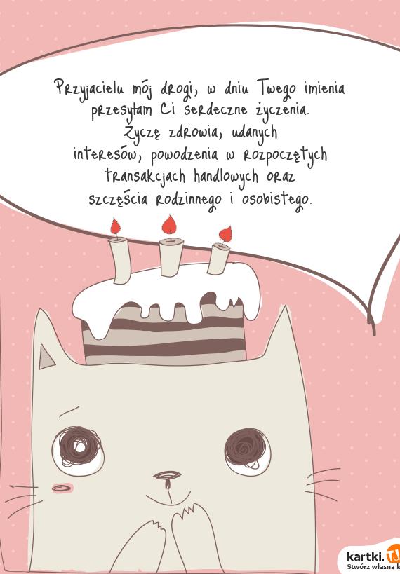 Przyjacielu mój drogi, w dniu Twego imienia<br>przesyłam Ci serdeczne <a href=http://zyczenia.tja.pl/urodzinowe title=życzenia>życzenia</a>.<br>Życzę zdrowia, udanych<br>interesów, powodzenia w rozpoczętych<br>transakcjach handlowych oraz<br>szczęścia rodzinnego i osobistego.