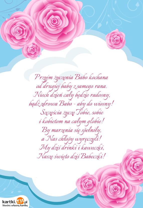 Przyjm życzenia Babo <a href=http://zyczenia.tja.pl/milosne title=kochana>kochana</a><br>od drugiej baby z samego rana.<br>Niech dzień cały będzie radosny,<br>bądź zdrowa Babo - aby do wiosny!<br>Szczęścia życzę Tobie, sobie<br>i kobietom na całym globie!<br>By marzenia się spełniły,<br>a Nas chłopy wyręczyli!<br>My dziś drinki i kaweczki,<br>Nasze święto dziś Babeczki!