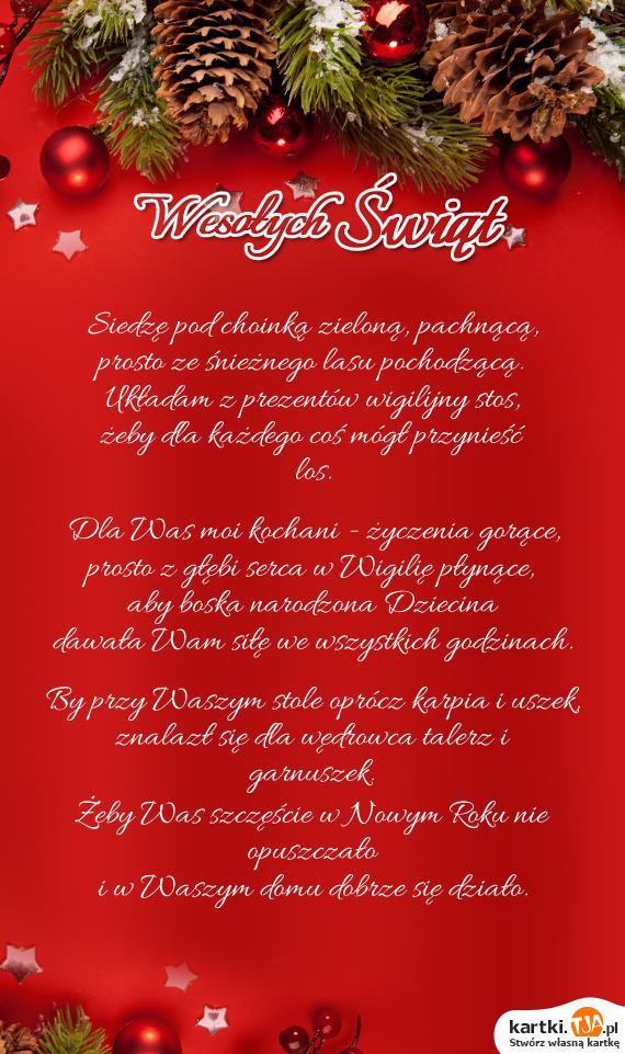 Siedzę pod choinką zieloną, pachnącą, <br>prosto ze śnieżnego lasu pochodzącą. <br>Układam z prezentów wigilijny stos, <br>żeby dla każdego coś mógł przynieść los.<br>  <br>Dla Was moi kochani - <a href=http://zyczenia.tja.pl/urodzinowe title=życzenia>życzenia</a> gorące, <br>prosto z głębi serca w Wigilię płynące, <br>aby boska narodzona Dziecina <br>dawała Wam siłę we wszystkich godzinach.<br>  <br>By przy Waszym stole oprócz karpia i uszek, <br>znalazł się dla wędrowca talerz i garnuszek. <br>Żeby Was szczęście w Nowym Roku nie opuszczało <br>i w Waszym domu dobrze się działo.