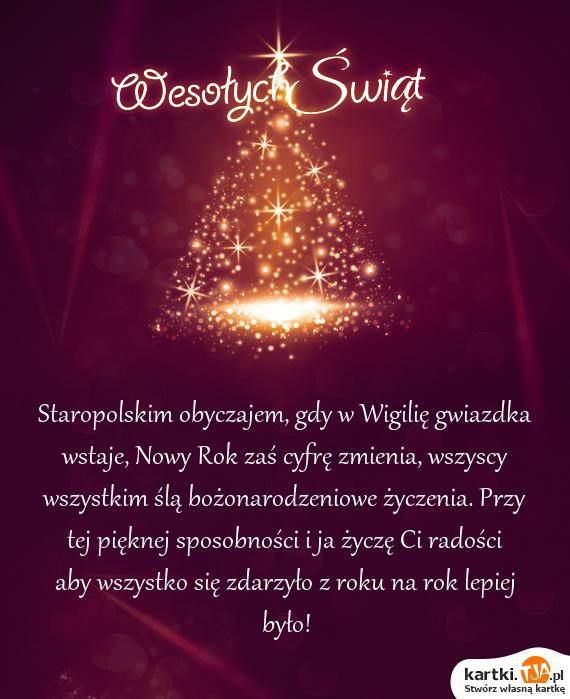 Staropolskim obyczajem, gdy w Wigilię gwiazdka wstaje, Nowy Rok zaś cyfrę zmienia, wszyscy wszystkim ślą <a href=http://zyczenia.tja.pl/bozonarodzeniowe title=bożonarodzeniowe życzenia>bożonarodzeniowe życzenia</a>. Przy tej pięknej sposobności i ja życzę Ci radości aby wszystko się zdarzyło z roku na rok lepiej było!