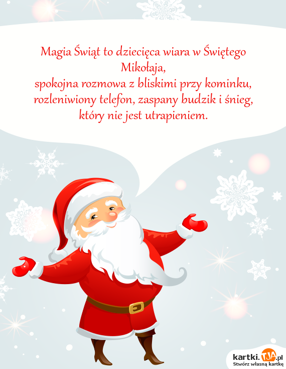 Magia <a href=http://zyczenia.tja.pl/swiateczne title=Świąt>Świąt</a> to dziecięca wiara w Świętego Mikołaja, <br>spokojna rozmowa z bliskimi przy kominku, <br>rozleniwiony telefon, zaspany budzik i śnieg, <br>który nie jest utrapieniem.
