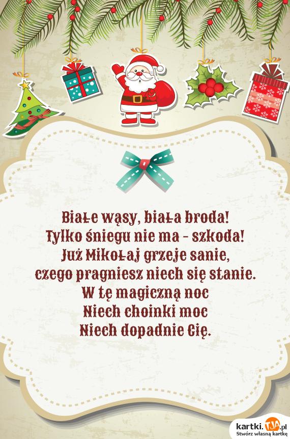 Białe wąsy, biała broda! <br>Tylko śniegu nie ma - szkoda! <br>Już <a href=http://zyczenia.tja.pl/bozonarodzeniowe title=Mikołaj>Mikołaj</a> grzeje sanie,  <br>czego pragniesz niech się stanie.  <br>W tę magiczną noc <br>Niech choinki moc <br>Niech dopadnie Cię.