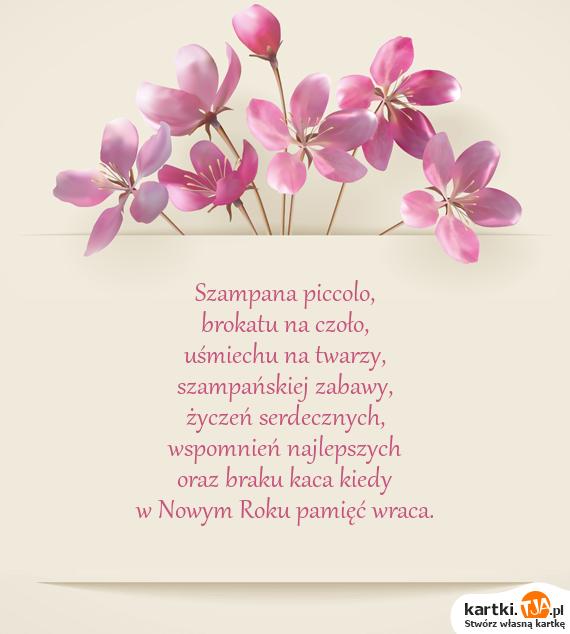 <a href=http://zyczenia.tja.pl/sylwestrowe title=Szampana>Szampana</a> piccolo, <br>brokatu na czoło, <br>uśmiechu na twarzy, <br>szampańskiej zabawy, <br>życzeń serdecznych, <br>wspomnień najlepszych <br>oraz braku kaca kiedy <br>w Nowym Roku pamięć wraca.