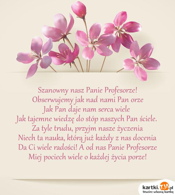 Szanowny nasz Panie Profesorze!<br>Obserwujemy jak nad nami Pan orze<br>Jak Pan daje nam serca wiele<br>Jak tajemne wiedzę do stóp naszych Pan ściele.<br>Za tyle trudu, przyjm nasze <a href=http://zyczenia.tja.pl/urodzinowe title=życzenia>życzenia</a><br>Niech ta nauka, którą już każdy z nas docenia<br>Da Ci wiele radości! A od nas Panie Profesorze<br>Miej pociech wiele o każdej życia porze!