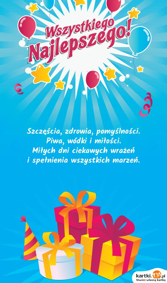 Szczęścia, zdrowia, pomyślności.<br>Piwa, wódki i <a href=http://zyczenia.tja.pl/milosne title=miłości>miłości</a>.<br>Miłych dni ciekawych wrażeń<br>i spełnienia wszystkich marzeń.