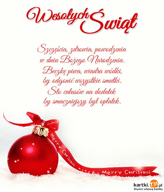 Szczęścia, zdrowia, powodzenia <br>w dniu <a href=http://zyczenia.tja.pl/bozonarodzeniowe title=Bożego Narodzenia>Bożego Narodzenia</a>. <br>Beczkę piwa, wiadra wódki, <br>by odgonić wszystkie smutki. <br>Sto całusów na dodatek<br>by smaczniejszy był opłatek.