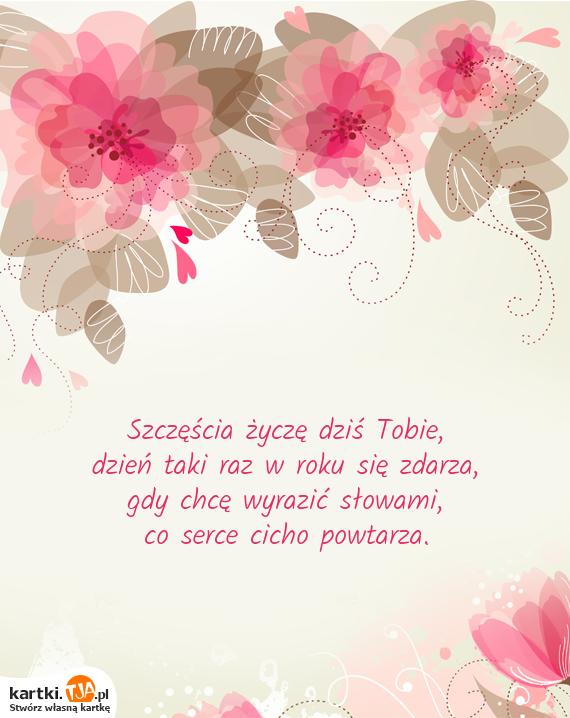 Szczęścia życzę dziś Tobie,<br>dzień taki raz w roku się zdarza,<br>gdy chcę wyrazić słowami,<br>co <a href=http://zyczenia.tja.pl/milosne title=serce>serce</a> cicho powtarza.