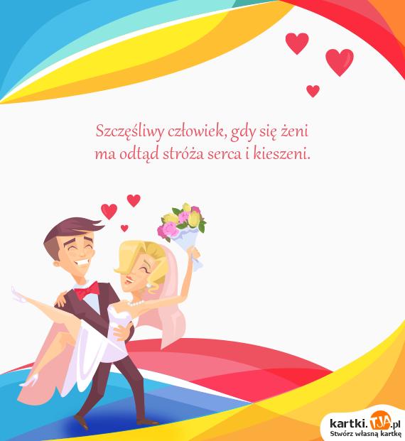 Szczęśliwy człowiek, gdy się żeni<br>ma odtąd stróża serca i kieszeni.