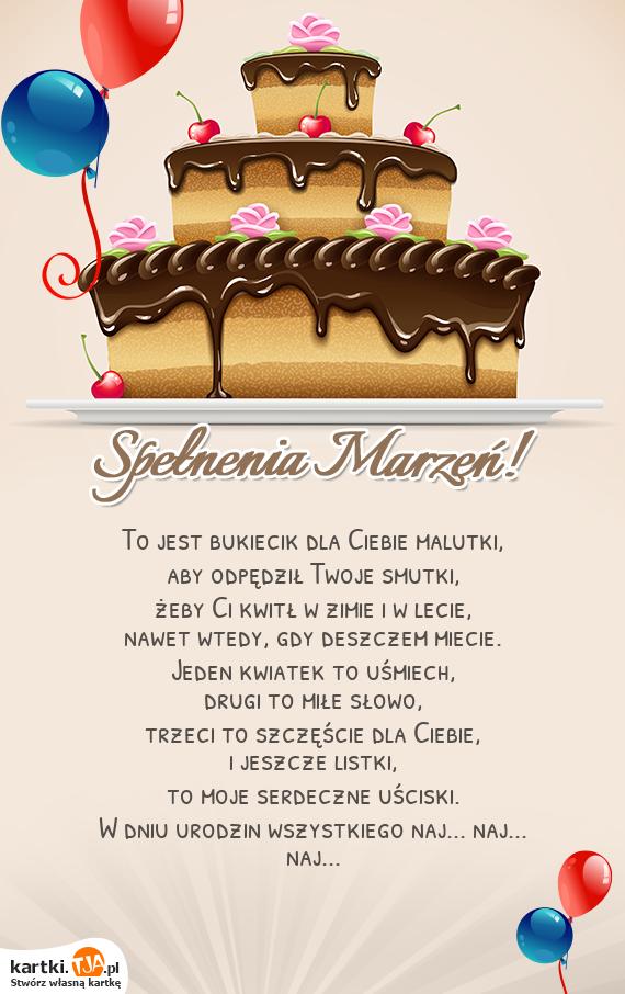 To jest bukiecik dla Ciebie malutki,<br>aby odpędził Twoje smutki,<br>żeby Ci kwitł w zimie i w lecie,<br>nawet wtedy, gdy deszczem miecie.<br>Jeden kwiatek to uśmiech,<br>drugi to miłe słowo,<br>trzeci to szczęście dla Ciebie,<br>i jeszcze listki,<br>to moje serdeczne uściski.<br>W dniu <a href=http://zyczenia.tja.pl/urodzinowe title=urodzin>urodzin</a> wszystkiego naj... naj... naj...<br>