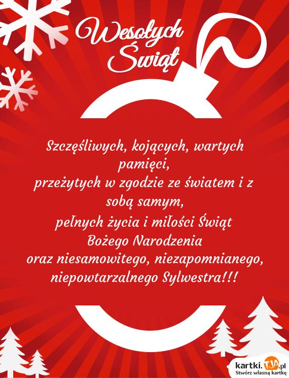 Szczęśliwych, kojących, wartych pamięci,<br>przeżytych w zgodzie ze światem i z sobą samym,<br>pełnych życia i miłości Świąt <a href=http://zyczenia.tja.pl/bozonarodzeniowe title=Bożego Narodzenia>Bożego Narodzenia</a><br>oraz niesamowitego, niezapomnianego,<br>niepowtarzalnego Sylwestra!!!