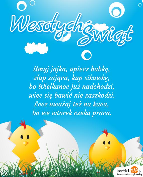 Umyj jajka, upiecz babkę,<br>złap zająca, kup sikawkę,<br>bo <a href=http://zyczenia.tja.pl/wielkanocne title=Wielkanoc>Wielkanoc</a> już nadchodzi,<br>więc się bawić nie zaszkodzi.<br>Lecz uważaj też na kaca,<br>bo we wtorek czeka praca.