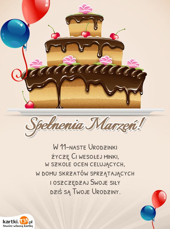 W 11-naste Urodzinki<br>życzę Ci wesołej minki,<br>w szkole ocen celujących,<br>w domu skrzatów sprzątających<br>i oszczędzaj Swoje siły<br>dziś są Twoje <a href=http://zyczenia.tja.pl/urodzinowe title=Urodziny>Urodziny</a>.