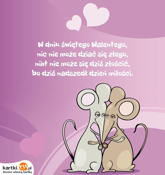 W dniu świętego Walentego,<br>nic nie może dziać się złego,<br>nikt nie może się dziś złościć,<br>bo dziś nadszedł dzień <a href=http://zyczenia.tja.pl/milosne title=miłości>miłości</a>.